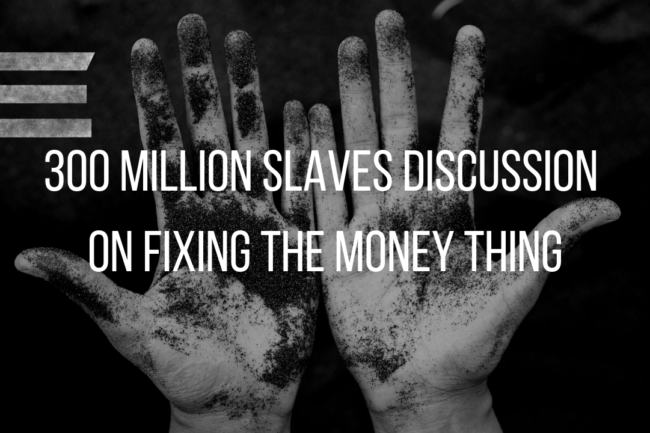 300 MILLION SLAVES INTERVIEW ON FIXING THE MONEY THING